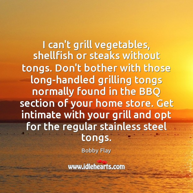 I can't grill vegetables, shellfish or steaks without tongs. Don't bother with Bobby Flay Picture Quote