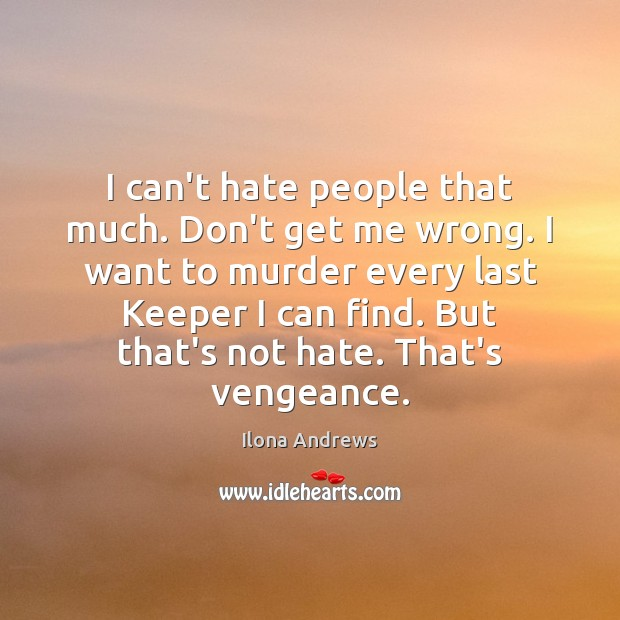 I can't hate people that much. Don't get me wrong. I want Ilona Andrews Picture Quote