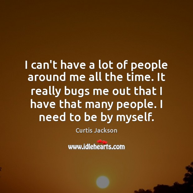 I can't have a lot of people around me all the time. Curtis Jackson Picture Quote