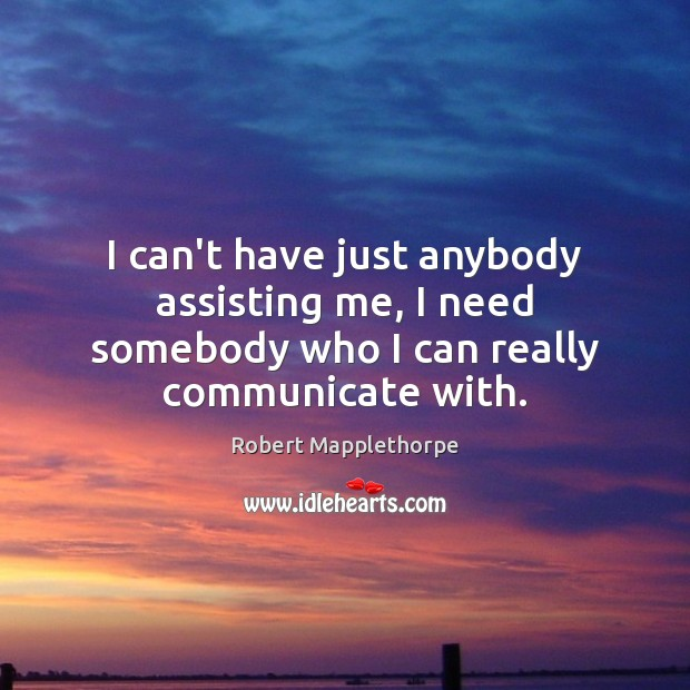Image, I can't have just anybody assisting me, I need somebody who I can really communicate with.