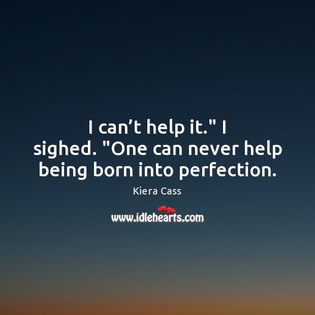 """I can't help it."""" I sighed. """"One can never help being born into perfection. Kiera Cass Picture Quote"""