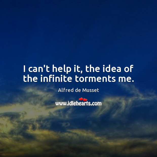 I can't help it, the idea of the infinite torments me. Image