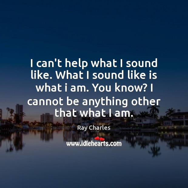 I can't help what I sound like. What I sound like is Ray Charles Picture Quote