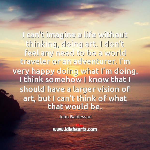 I can't imagine a life without thinking, doing art. I don't feel John Baldessari Picture Quote