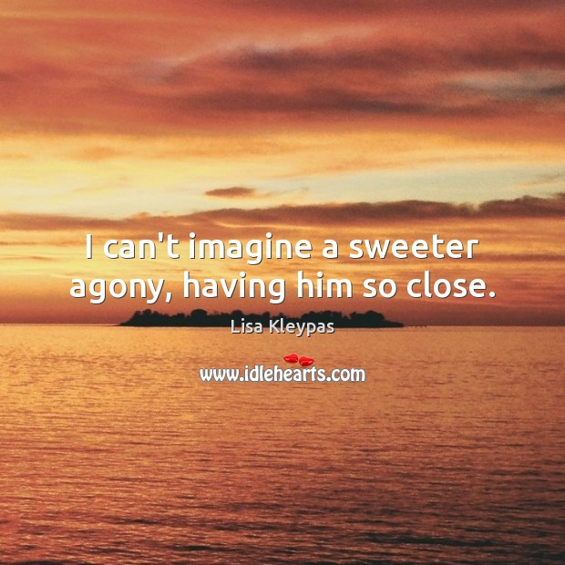I can't imagine a sweeter agony, having him so close. Lisa Kleypas Picture Quote