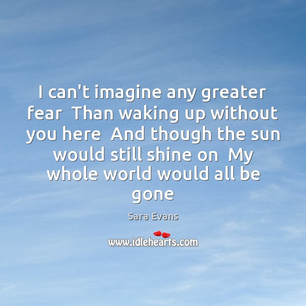 I can't imagine any greater fear  Than waking up without you here Image
