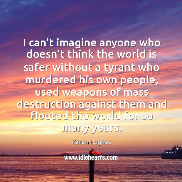 I can't imagine anyone who doesn't think the world is safer without a tyrant who murdered Image