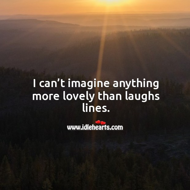 I can't imagine anything more lovely than laughs lines. Image