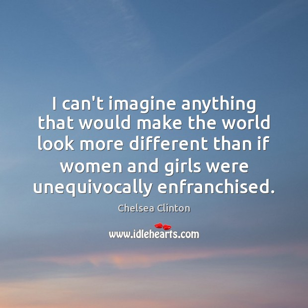 I can't imagine anything that would make the world look more different Chelsea Clinton Picture Quote