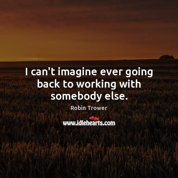 I can't imagine ever going back to working with somebody else. Robin Trower Picture Quote