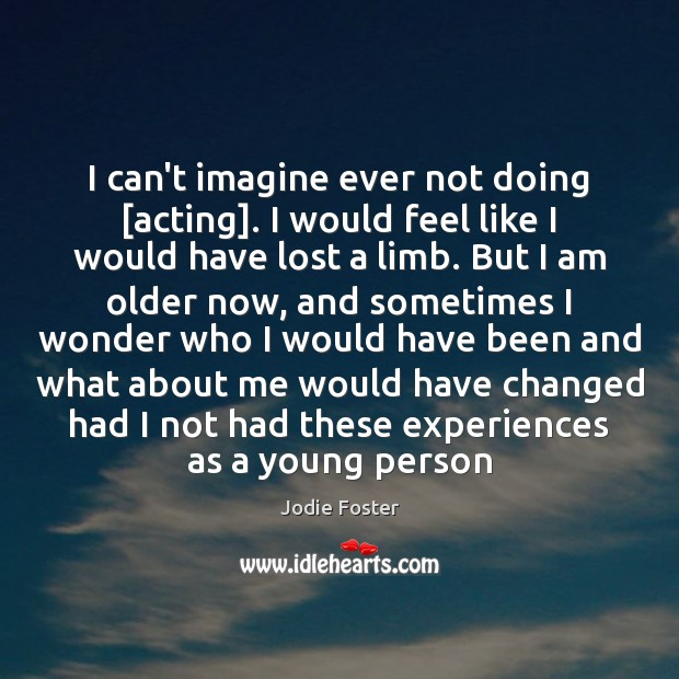 I can't imagine ever not doing [acting]. I would feel like I Jodie Foster Picture Quote