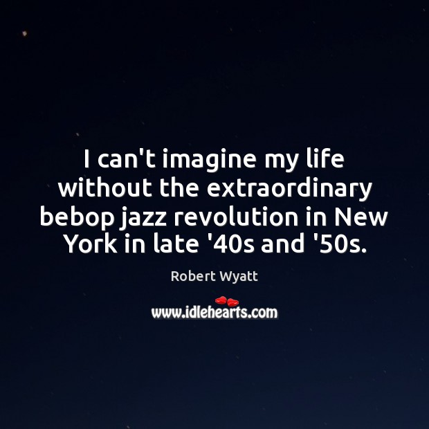 I can't imagine my life without the extraordinary bebop jazz revolution in Robert Wyatt Picture Quote