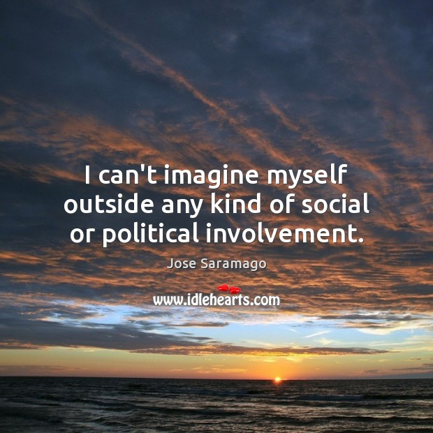 Image, I can't imagine myself outside any kind of social or political involvement.