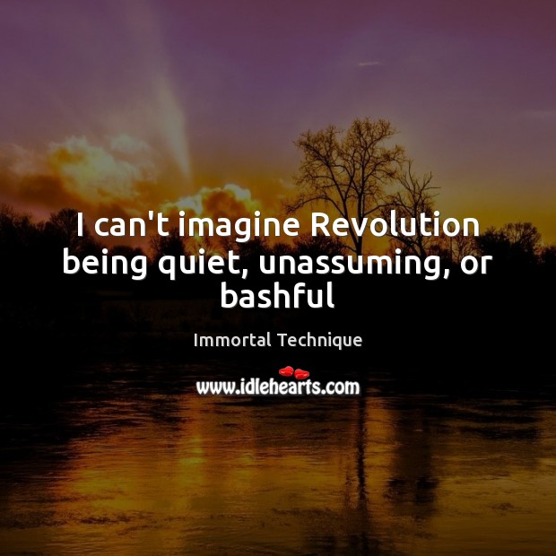 I can't imagine Revolution being quiet, unassuming, or bashful Immortal Technique Picture Quote
