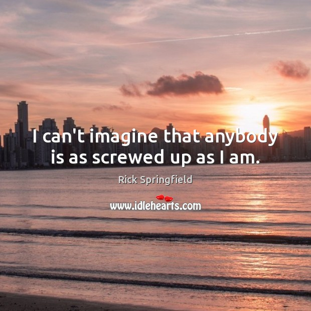 I can't imagine that anybody is as screwed up as I am. Rick Springfield Picture Quote