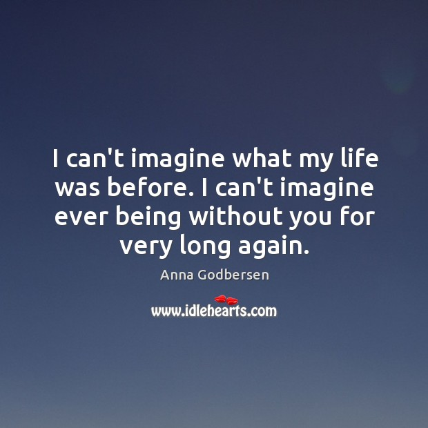 Image, I can't imagine what my life was before. I can't imagine ever