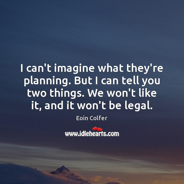 I can't imagine what they're planning. But I can tell you two Eoin Colfer Picture Quote