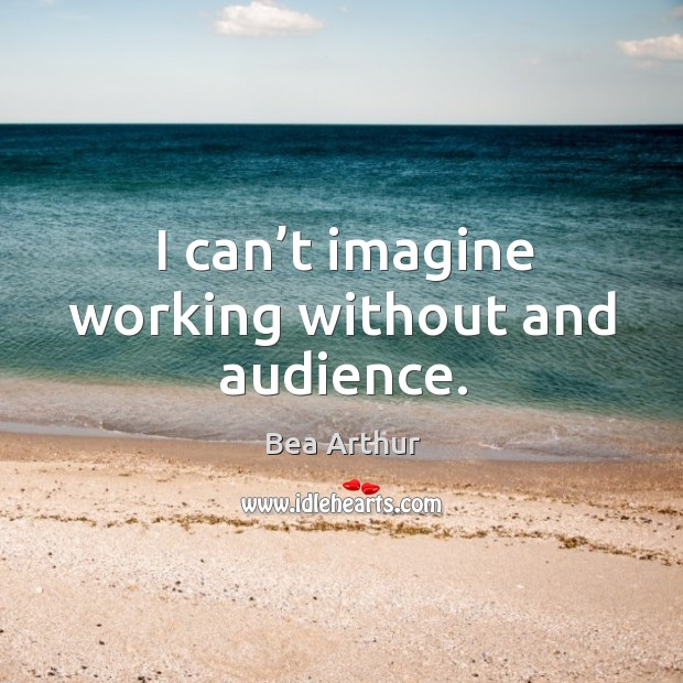 I can't imagine working without and audience. Bea Arthur Picture Quote