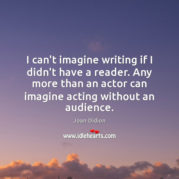 I can't imagine writing if I didn't have a reader. Any more Joan Didion Picture Quote
