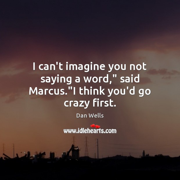 """I can't imagine you not saying a word,"""" said Marcus.""""I think you'd go crazy first. Dan Wells Picture Quote"""