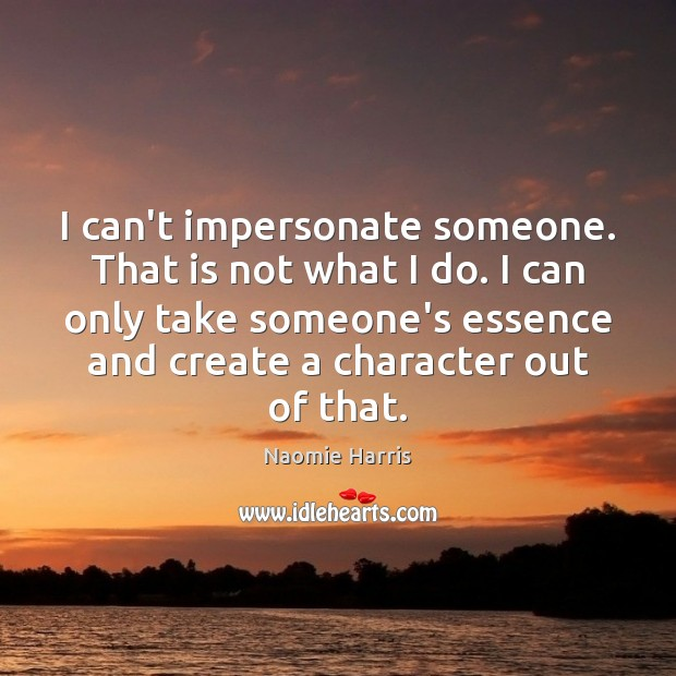 Image, I can't impersonate someone. That is not what I do. I can