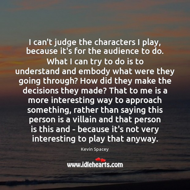 I can't judge the characters I play, because it's for the audience Kevin Spacey Picture Quote