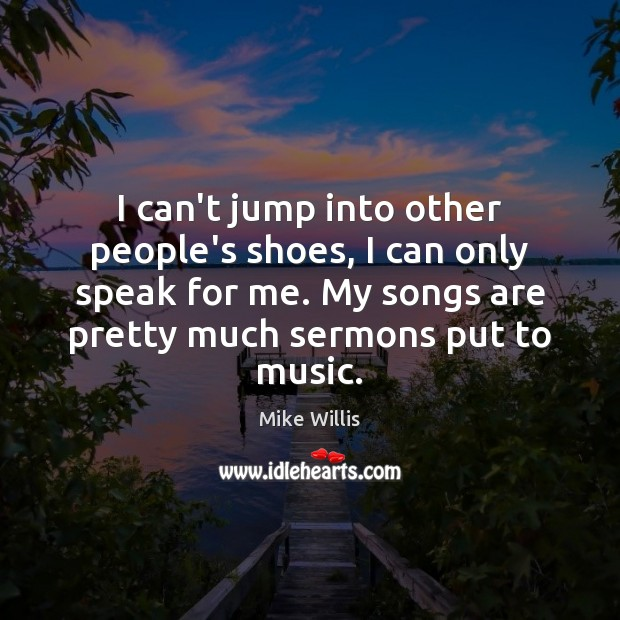 I can't jump into other people's shoes, I can only speak for Mike Willis Picture Quote