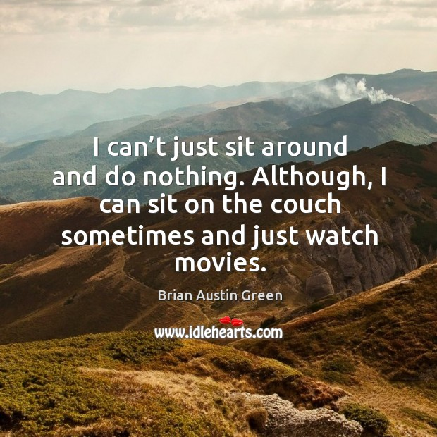 I can't just sit around and do nothing. Although, I can sit on the couch sometimes and just watch movies. Brian Austin Green Picture Quote
