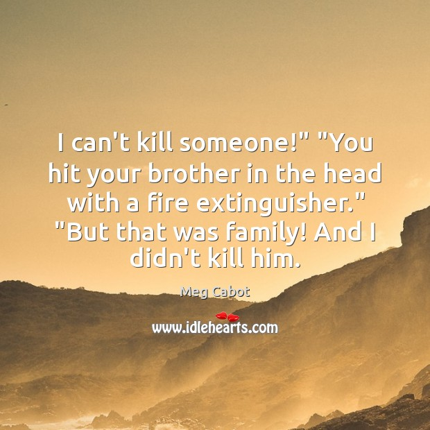"""I can't kill someone!"""" """"You hit your brother in the head with Meg Cabot Picture Quote"""