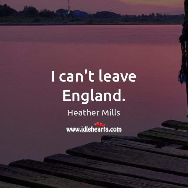 I can't leave England. Image