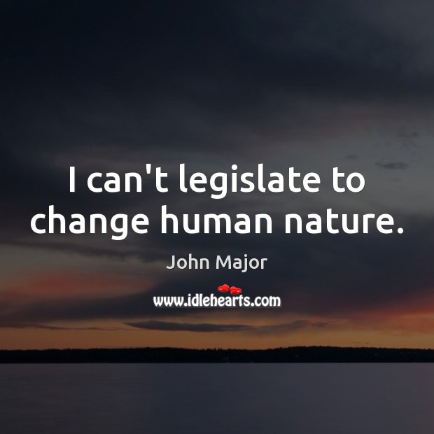 I can't legislate to change human nature. John Major Picture Quote