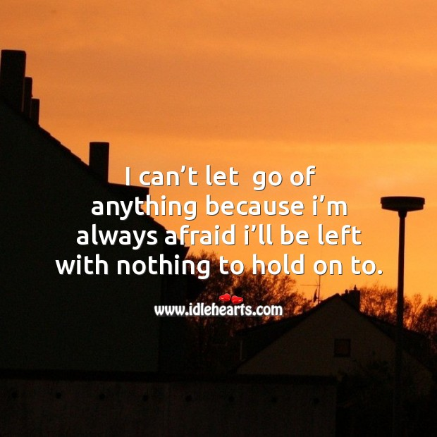 I can't let  go of anything because I'm always afraid I'll be left with nothing to hold on to. Image
