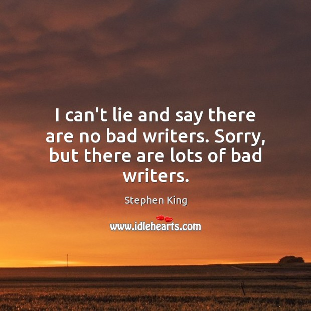 I can't lie and say there are no bad writers. Sorry, but there are lots of bad writers. Image