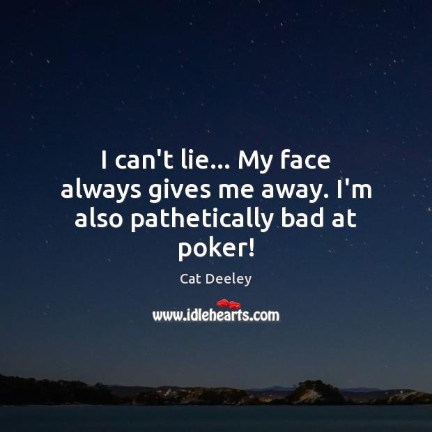 I can't lie… My face always gives me away. I'm also pathetically bad at poker! Image
