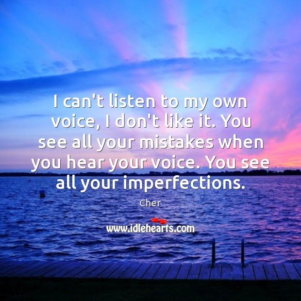 I can't listen to my own voice, I don't like it. You Image