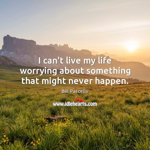I can't live my life worrying about something that might never happen. Image