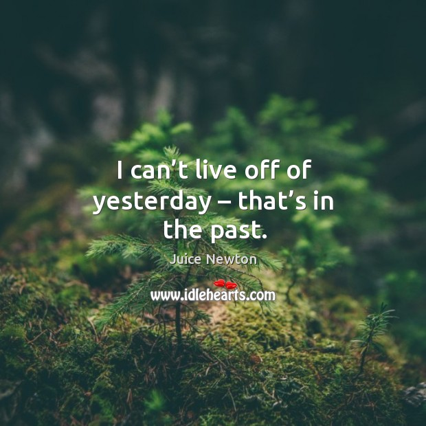 I can't live off of yesterday – that's in the past. Image