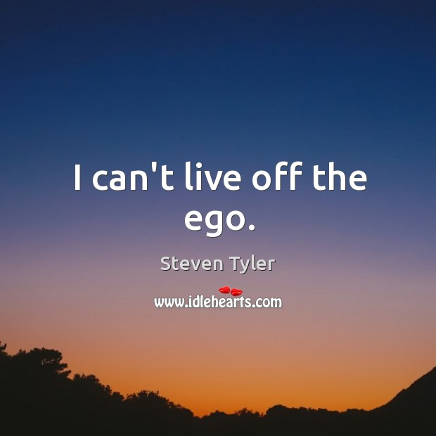 I can't live off the ego. Image