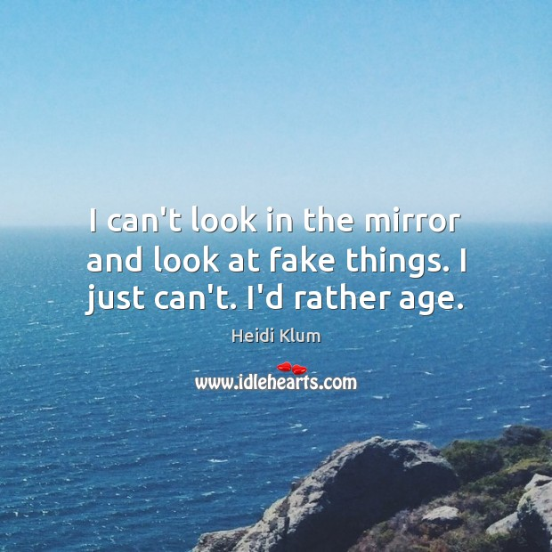 I can't look in the mirror and look at fake things. I just can't. I'd rather age. Image