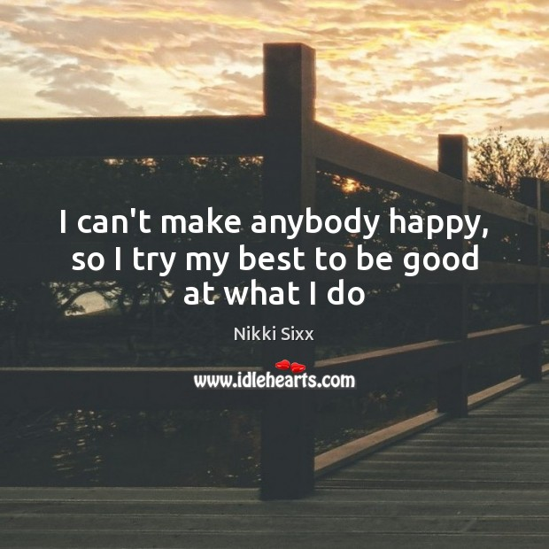 I can't make anybody happy, so I try my best to be good at what I do Image