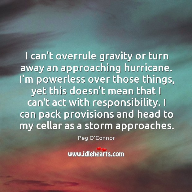 I can't overrule gravity or turn away an approaching hurricane. I'm powerless Image