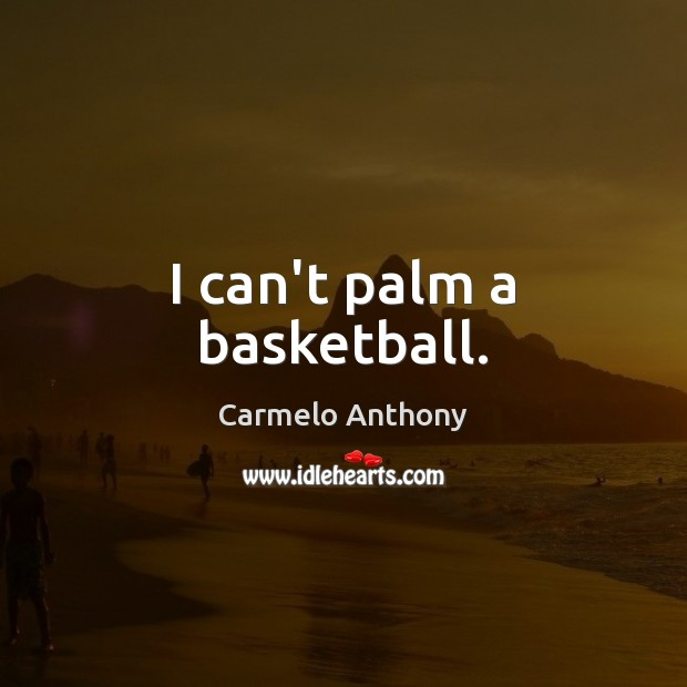I can't palm a basketball. Carmelo Anthony Picture Quote