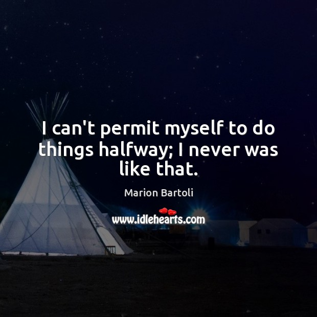 I can't permit myself to do things halfway; I never was like that. Image