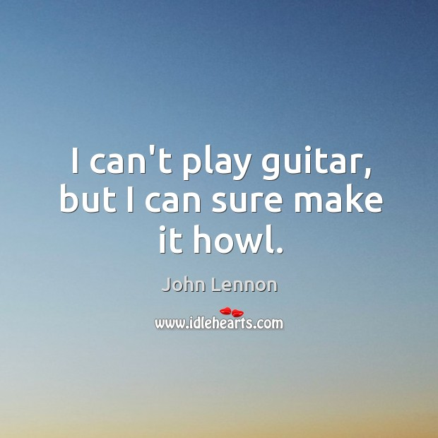 Image, I can't play guitar, but I can sure make it howl.