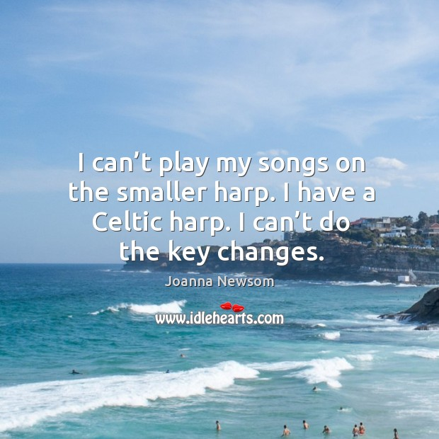 I can't play my songs on the smaller harp. I have a celtic harp. I can't do the key changes. Joanna Newsom Picture Quote