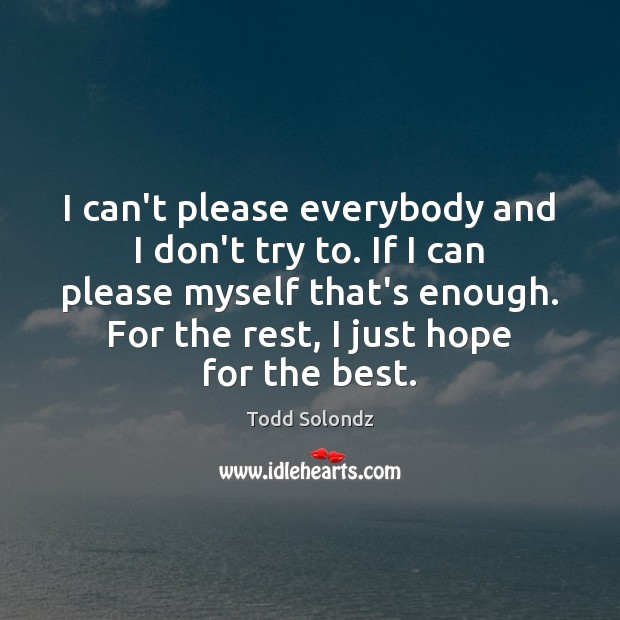 Image, I can't please everybody and I don't try to. If I can
