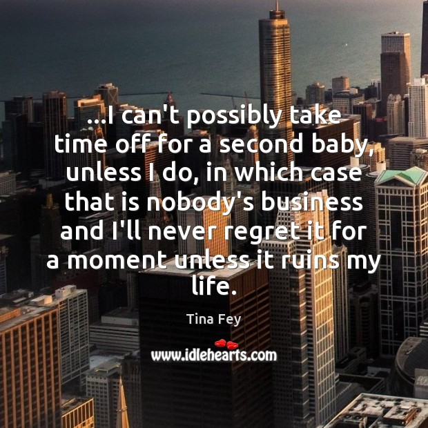 …I can't possibly take time off for a second baby, unless I Never Regret Quotes Image