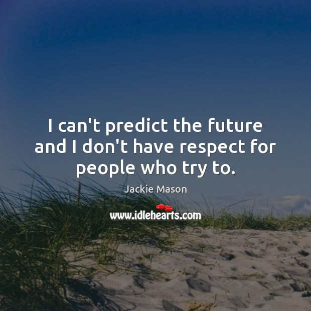 Image, I can't predict the future and I don't have respect for people who try to.