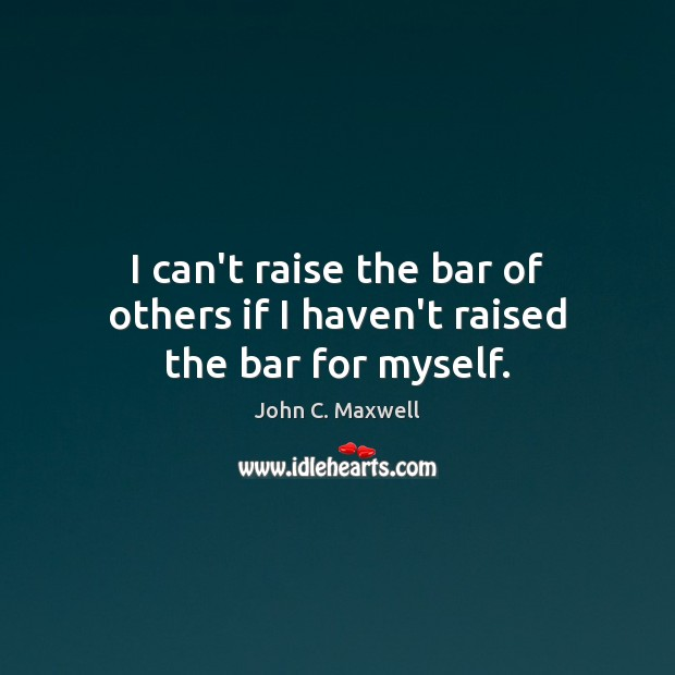 Image, I can't raise the bar of others if I haven't raised the bar for myself.
