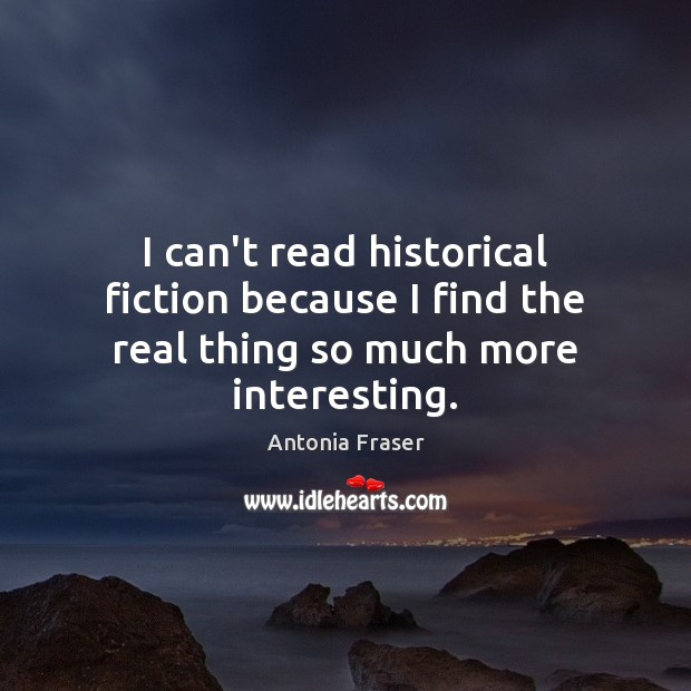 Image, I can't read historical fiction because I find the real thing so much more interesting.